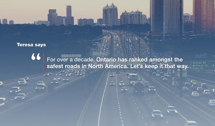 "An image of a highway with the text  super imposed on top of the image.  The text reads: Teresa says ""For over a decade, Ontario has ranked amongst the safest roads in North America. Let's keep it that way."""
